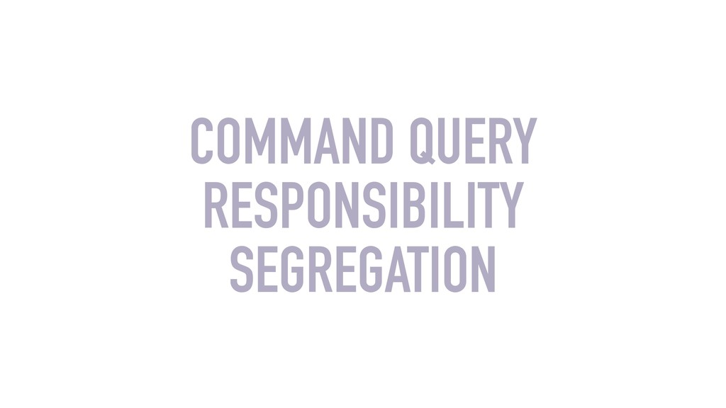 COMMAND QUERY RESPONSIBILITY SEGREGATION