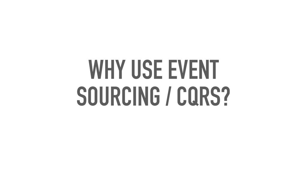 WHY USE EVENT SOURCING / CQRS?