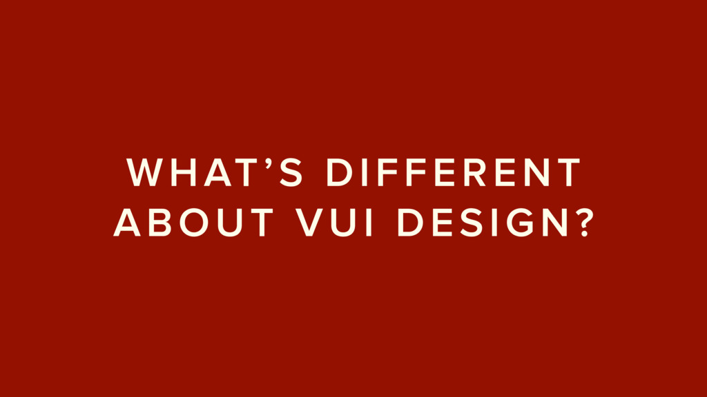 WHAT'S DIFFERENT ABOUT VUI DESIGN?
