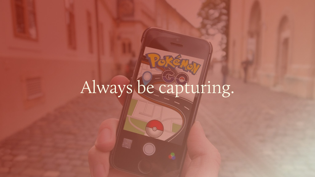 Always be capturing.