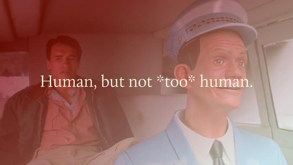 Human, but not *too* human.