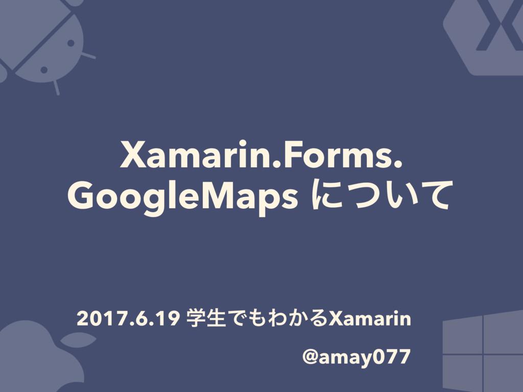 Xamarin.Forms. GoogleMaps ʹ͍ͭͯ 2017.6.19 ֶੜͰΘ͔...