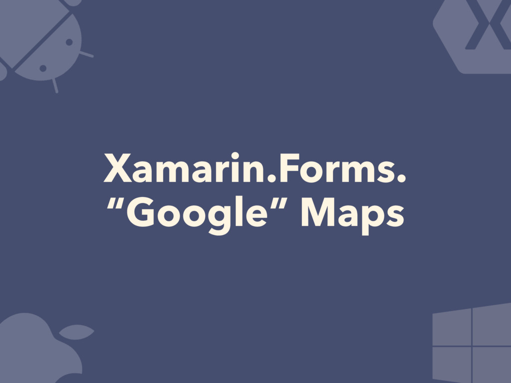 "Xamarin.Forms. ""Google"" Maps"