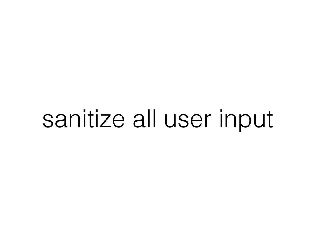 sanitize all user input