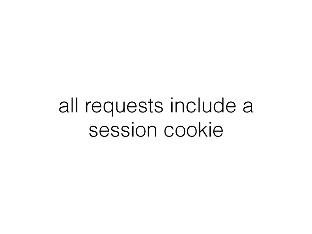 all requests include a session cookie