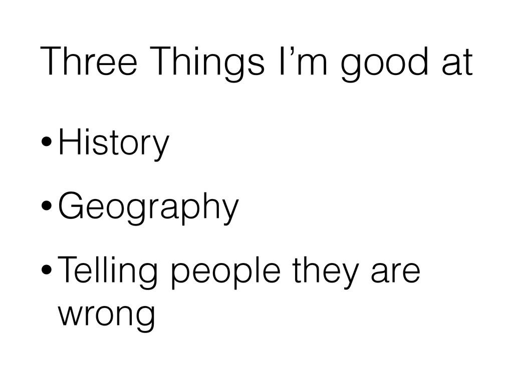 Three Things I'm good at •History •Geography •T...