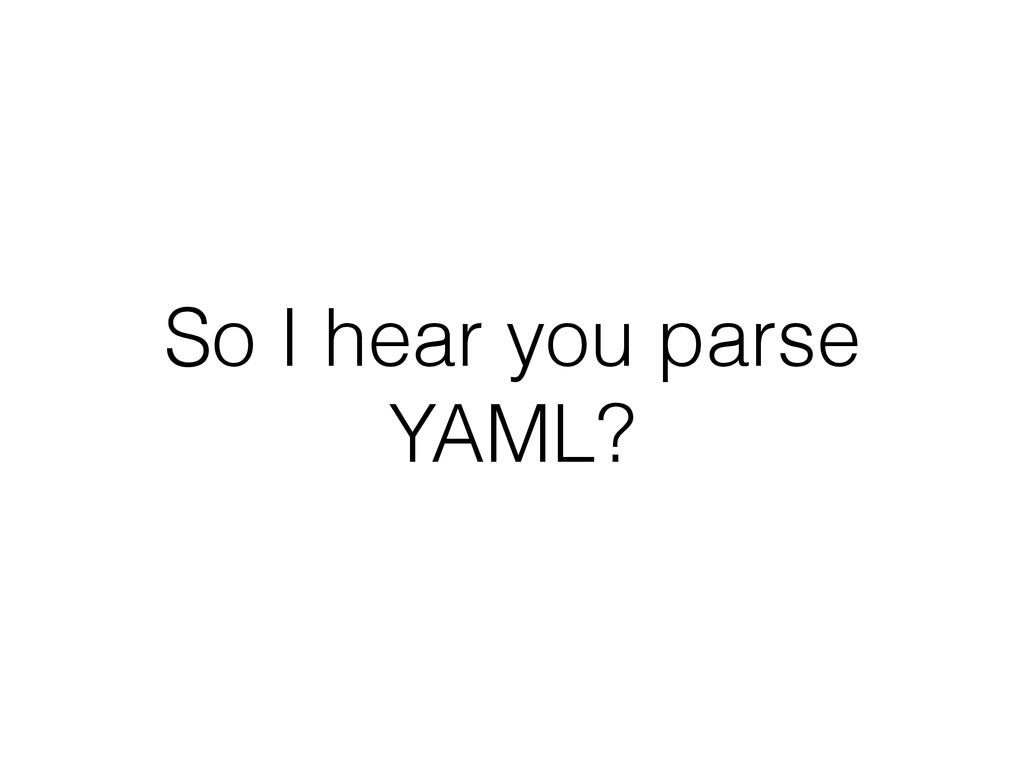 So I hear you parse YAML?