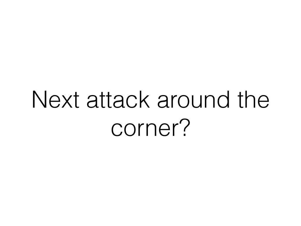 Next attack around the corner?