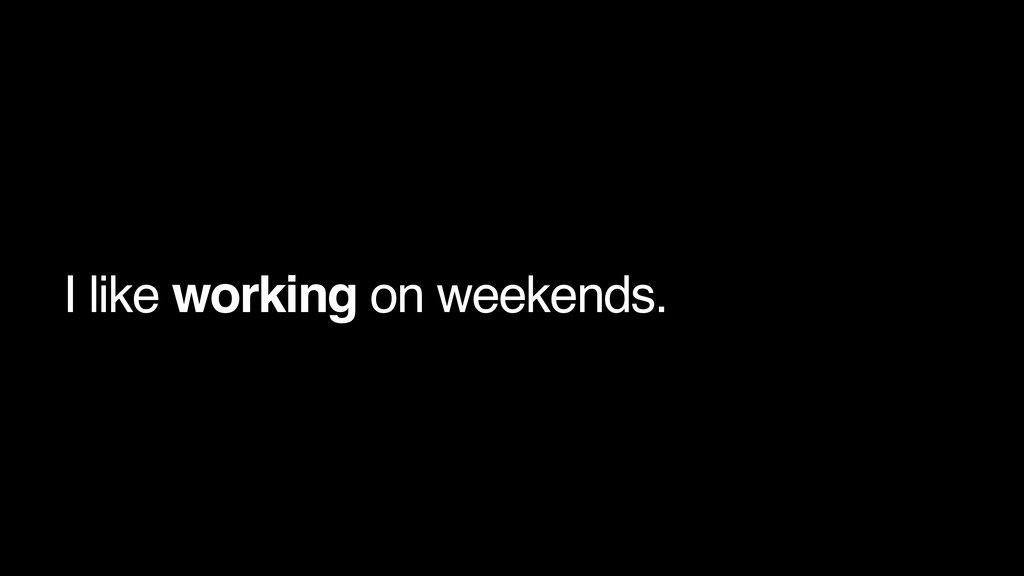 I like working on weekends.