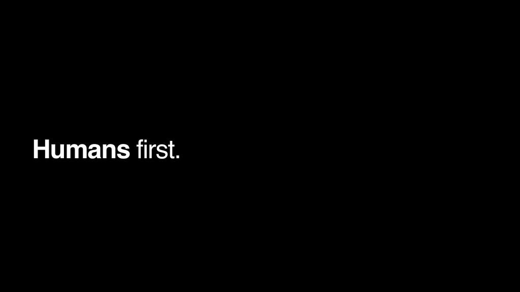 Humans first.