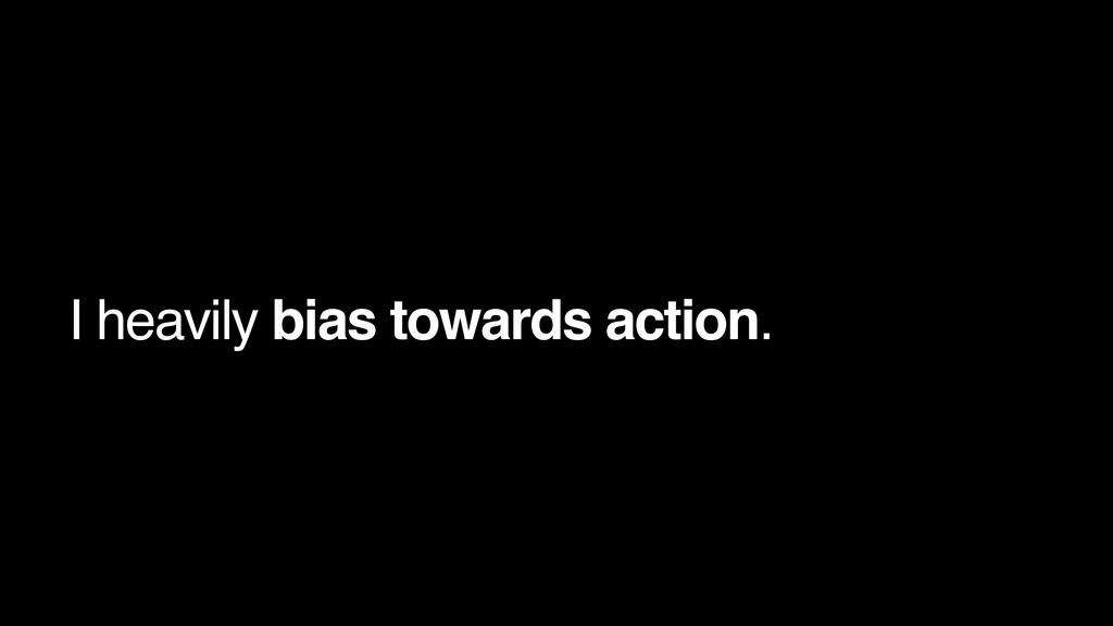 I heavily bias towards action.