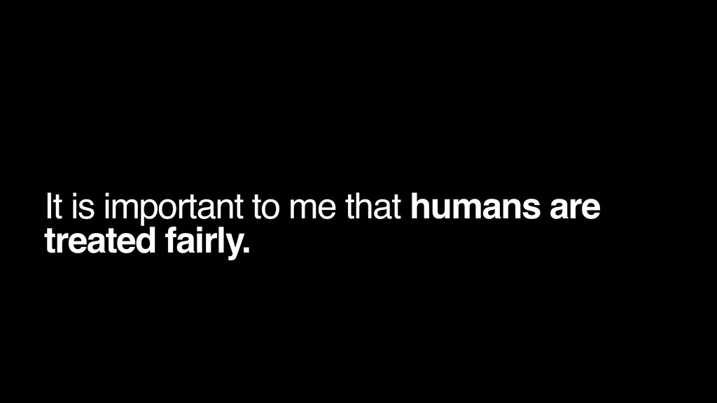 It is important to me that humans are treated f...