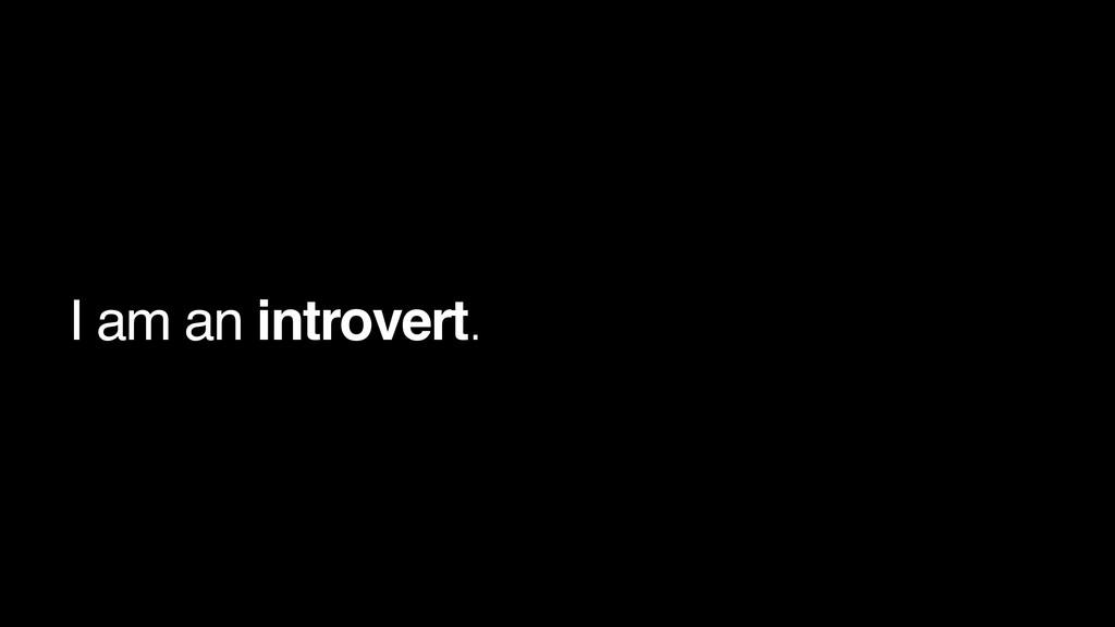 I am an introvert.