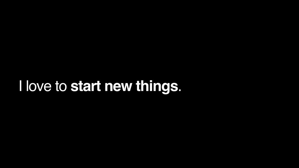 I love to start new things.