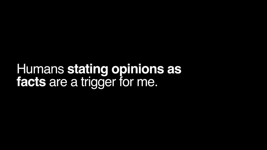 Humans stating opinions as facts are a trigger ...
