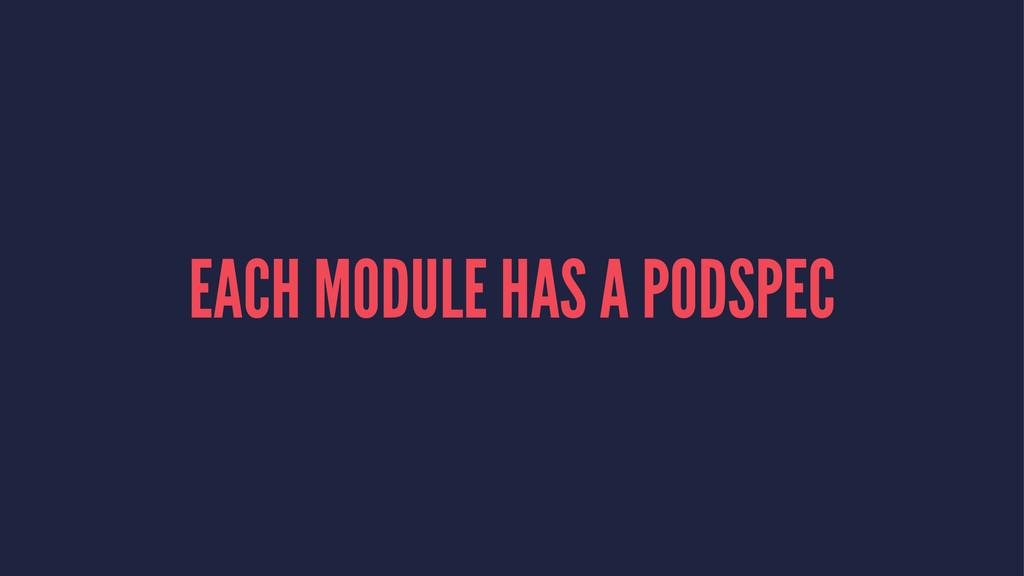 EACH MODULE HAS A PODSPEC