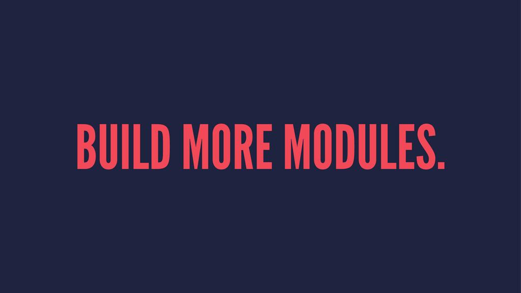 BUILD MORE MODULES.