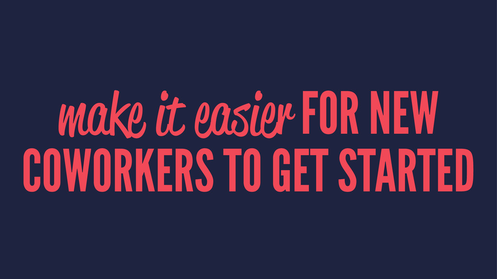 make it easier FOR NEW COWORKERS TO GET STARTED