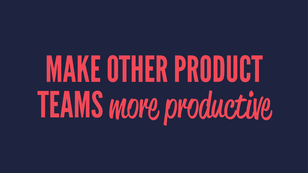 MAKE OTHER PRODUCT TEAMS more productive
