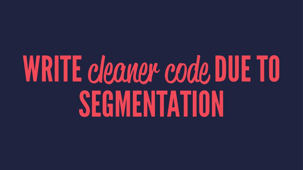 WRITE cleaner code DUE TO SEGMENTATION