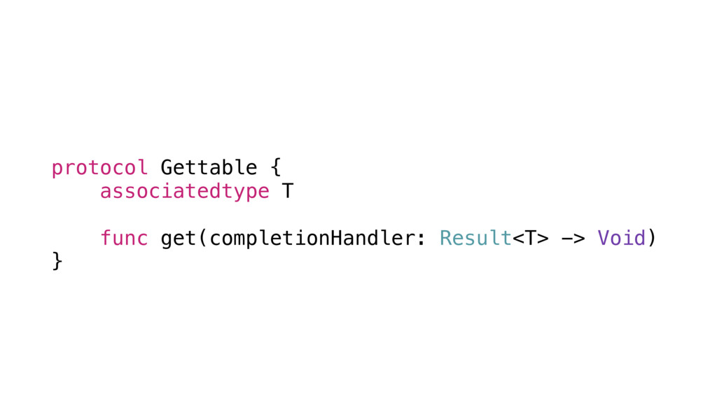 protocol Gettable { associatedtype T func get(c...