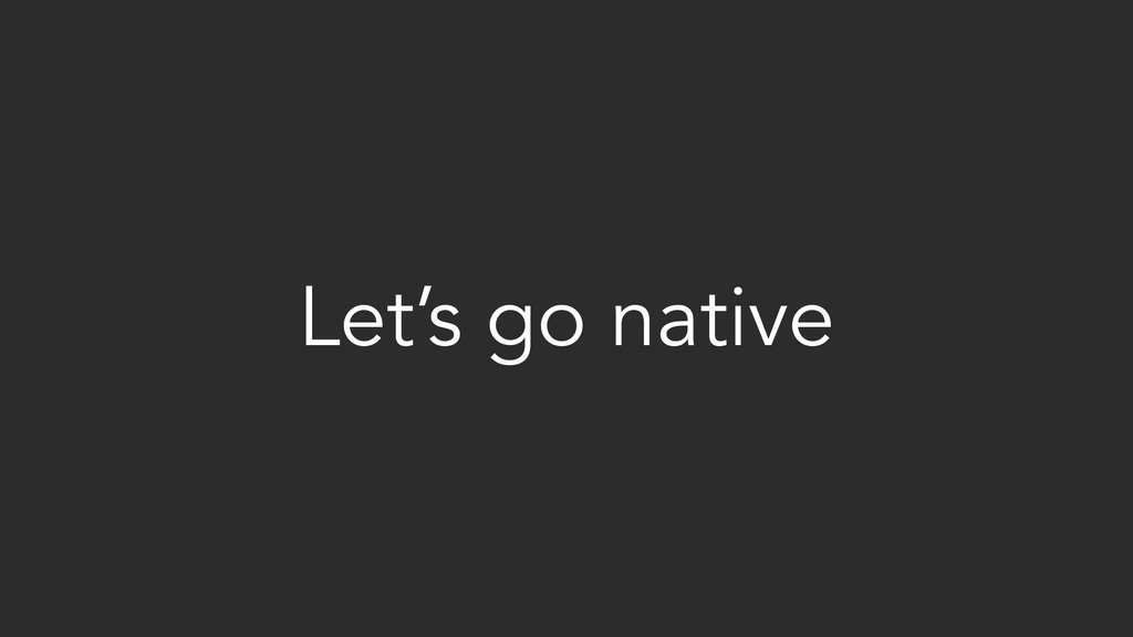 Let's go native