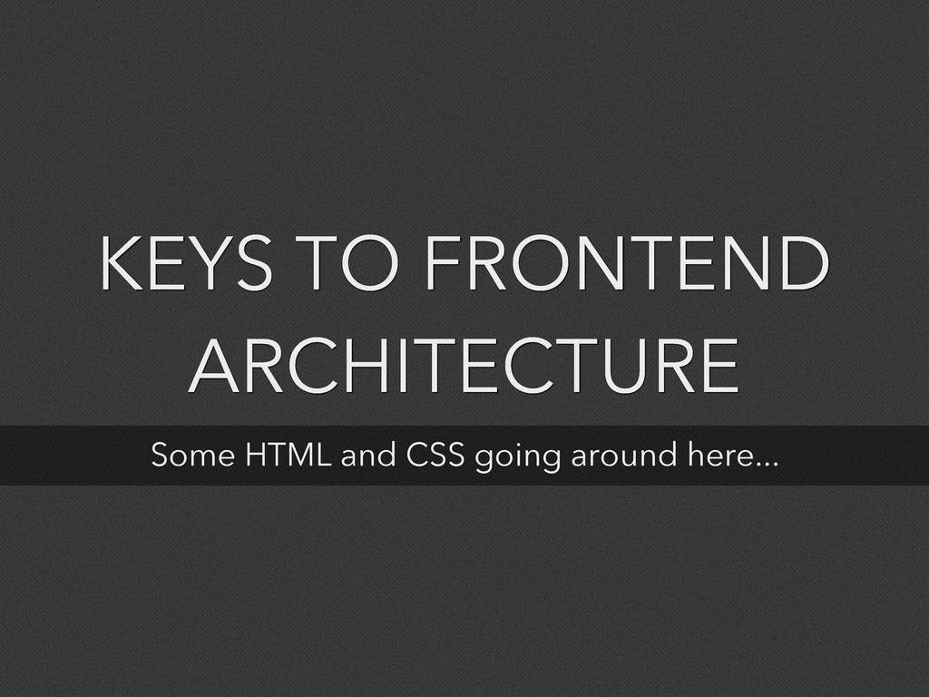 KEYS TO FRONTEND ARCHITECTURE Some HTML and CSS...