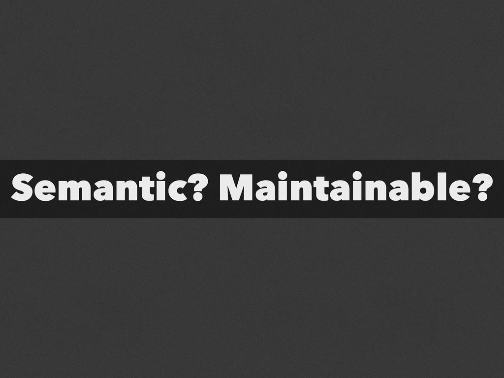 Semantic? Maintainable?