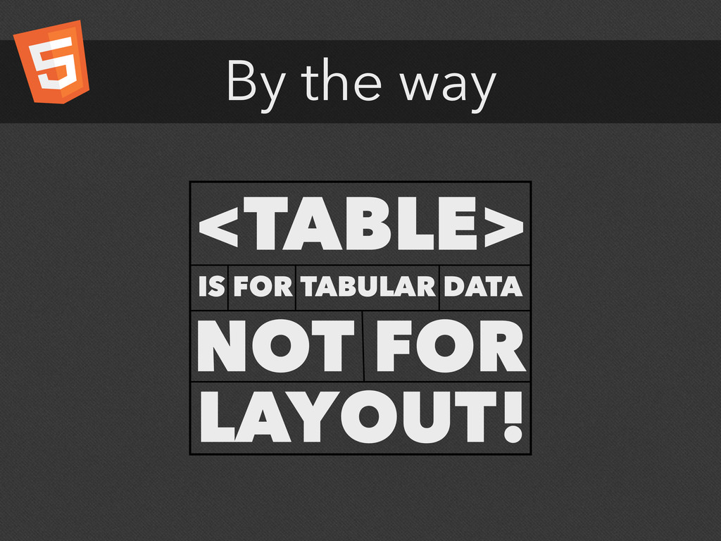 By the way <TABLE> IS FOR TABULAR DATA NOT FOR ...