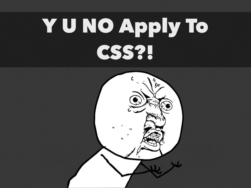 Y U NO Apply To CSS?!