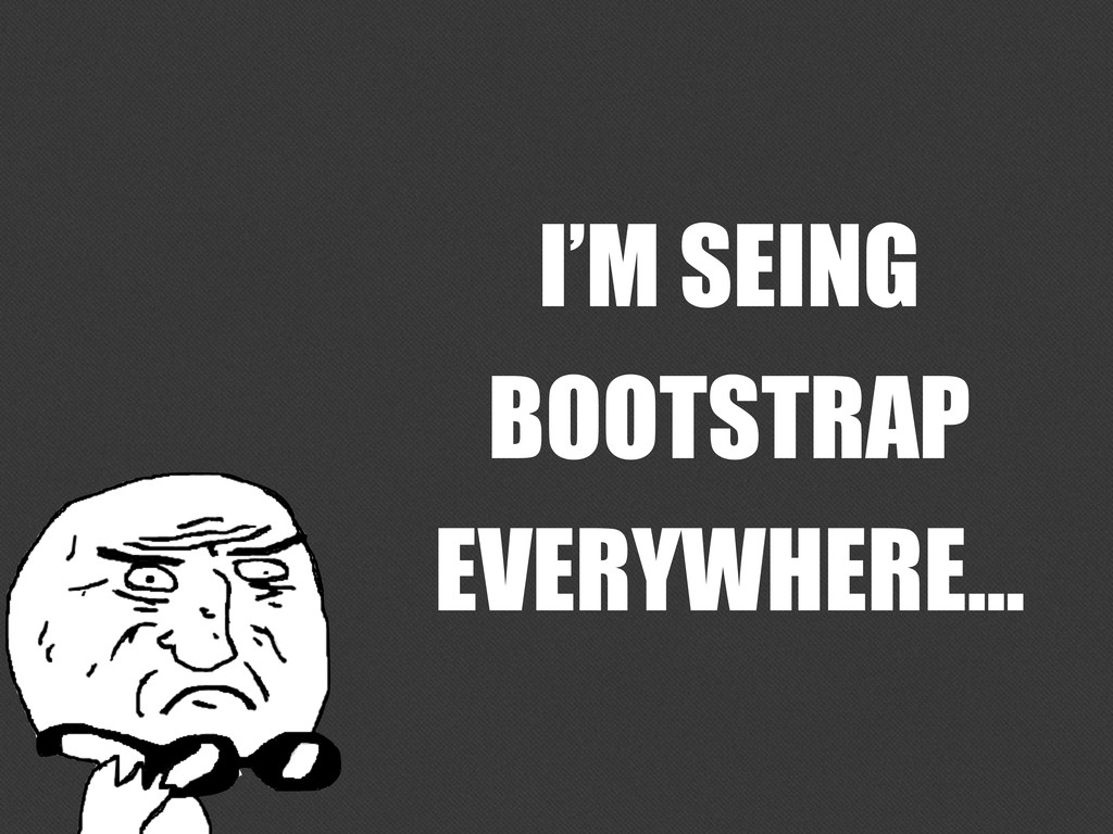 I'M SEING BOOTSTRAP EVERYWHERE...