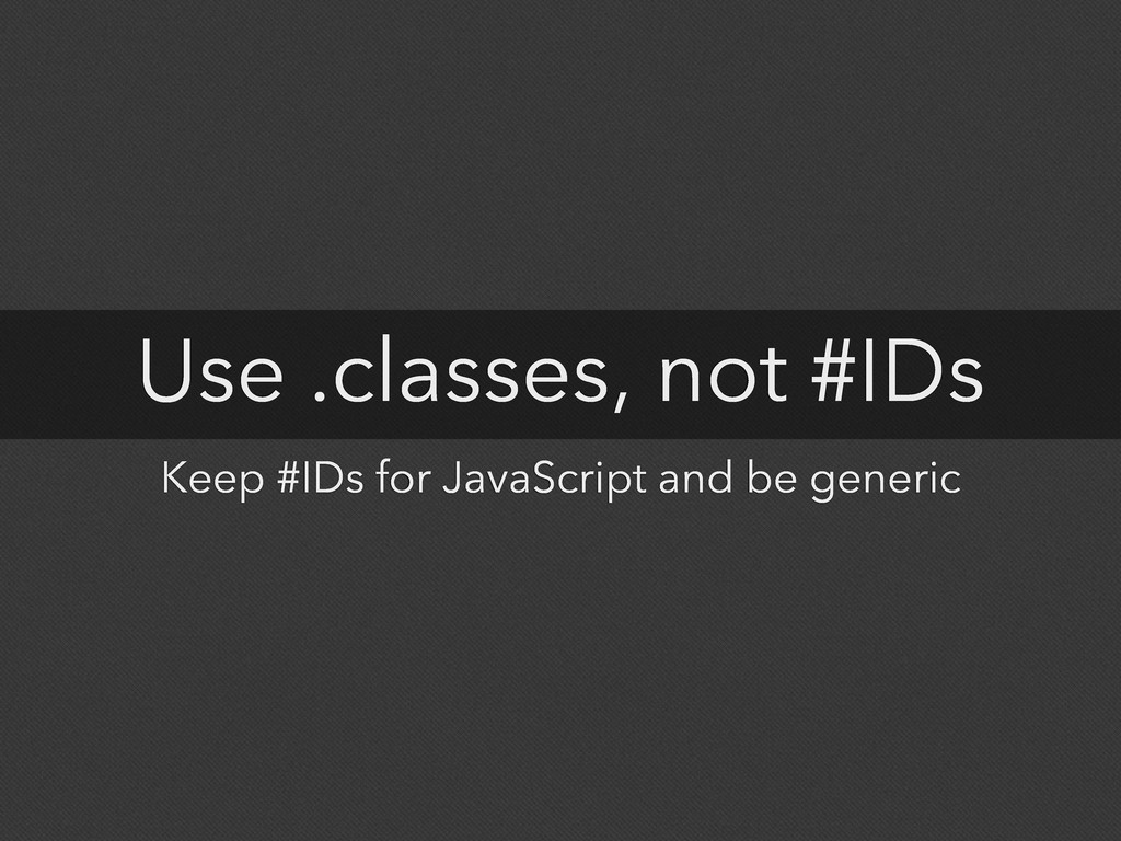 Use .classes, not #IDs Keep #IDs for JavaScript...