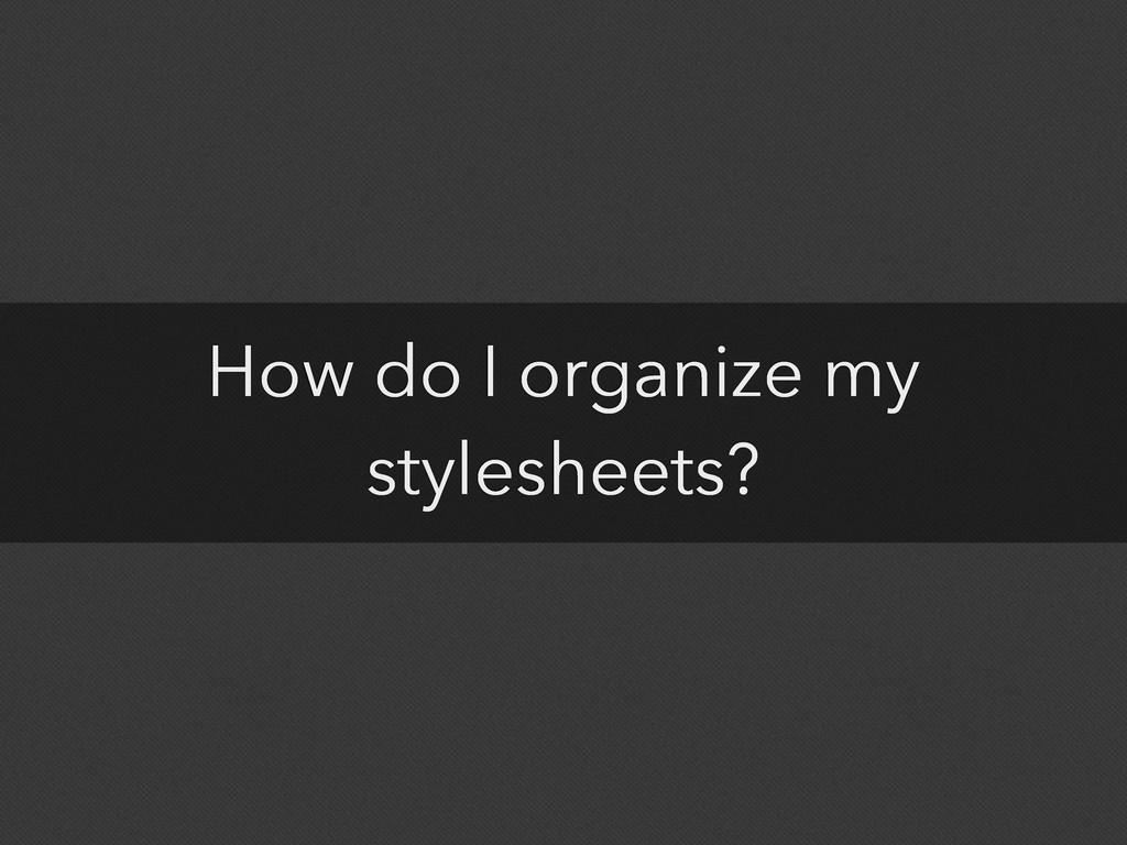 How do I organize my stylesheets?