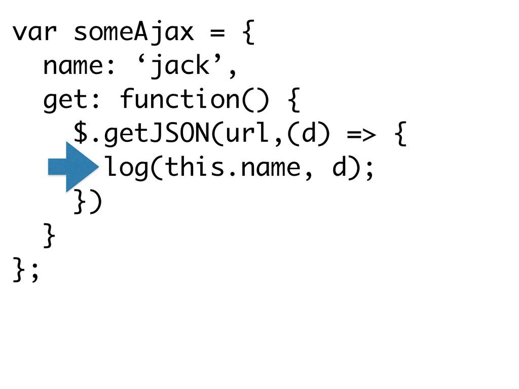 var someAjax = { name: 'jack', get: function() ...