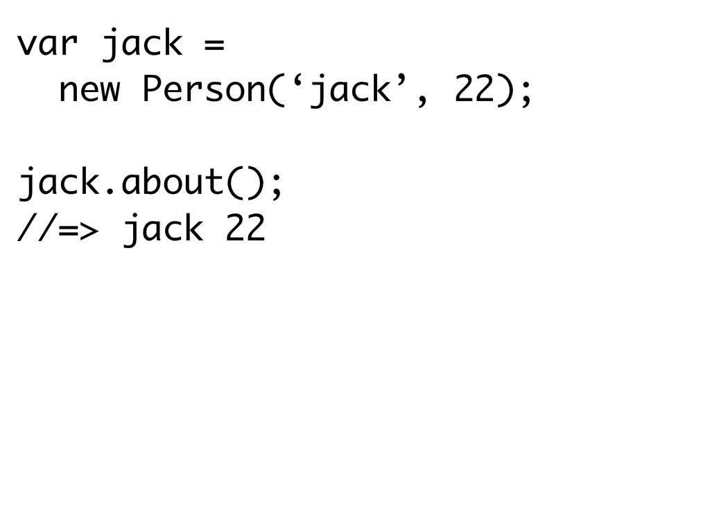var jack = new Person('jack', 22); ! jack.about...