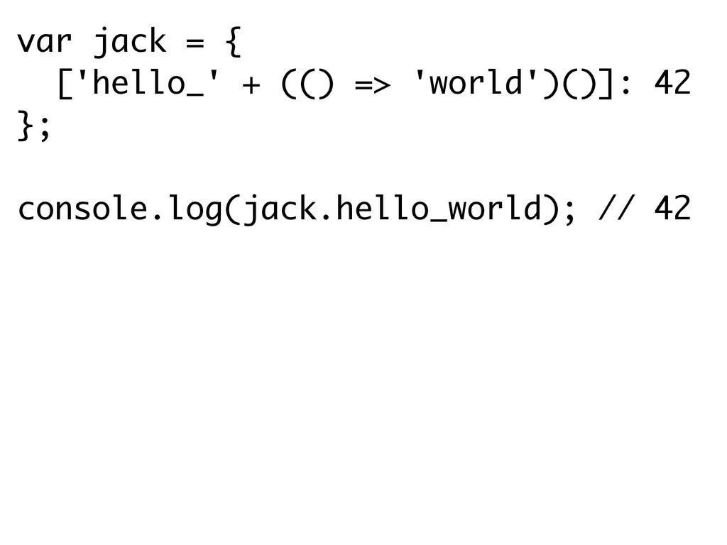 var jack = { ['hello_' + (() => 'world')()]: 42...