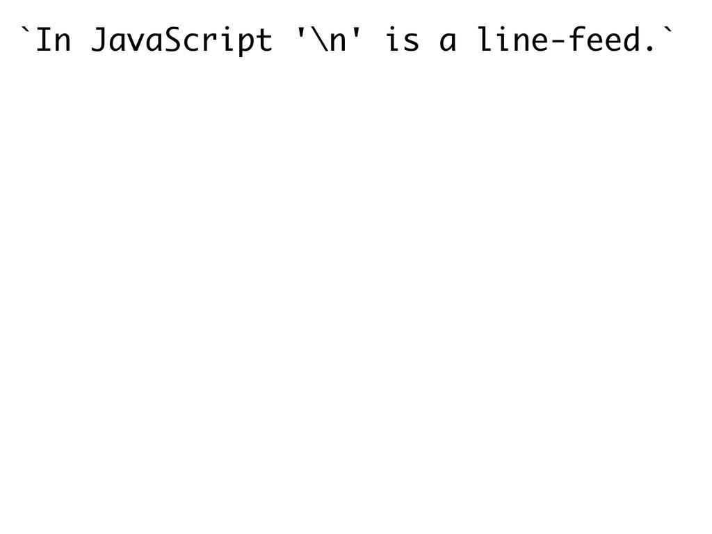 `In JavaScript '\n' is a line-feed.` !