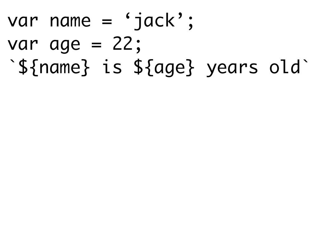var name = 'jack'; var age = 22; `${name} is ${...
