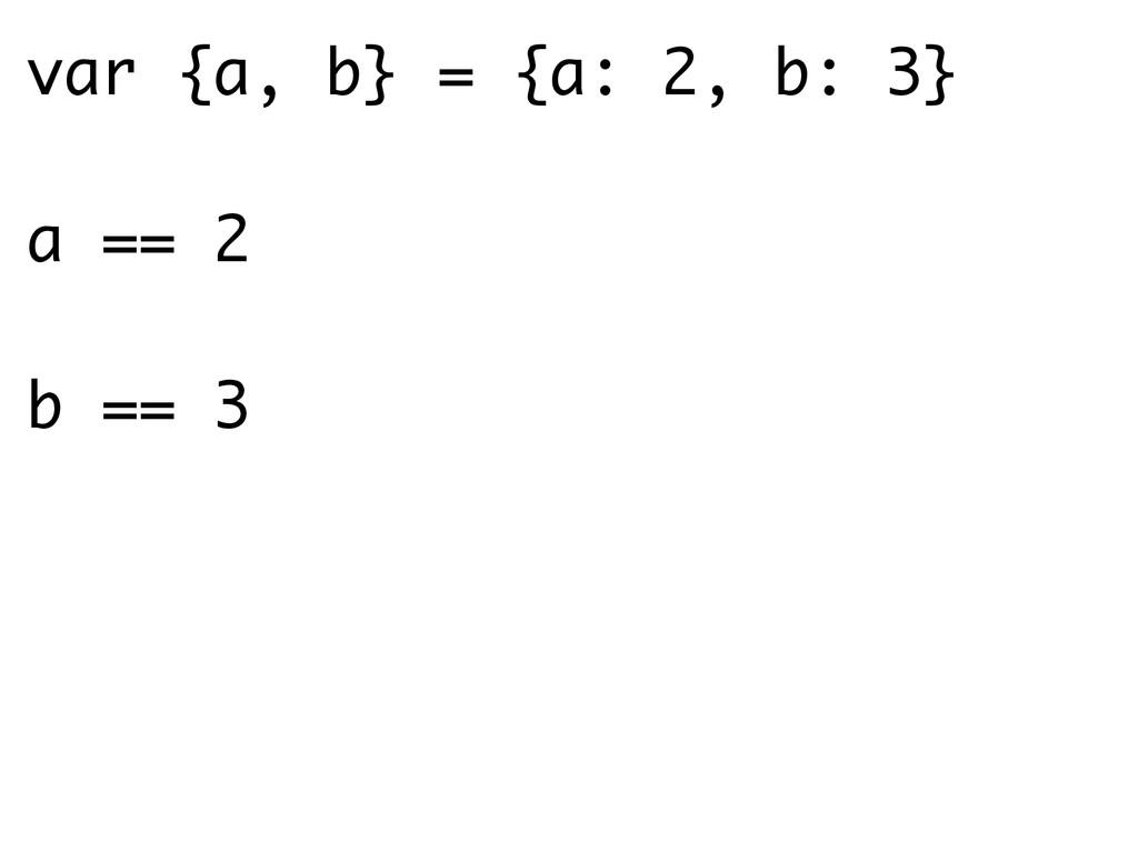 var {a, b} = {a: 2, b: 3} ! a == 2 ! b == 3