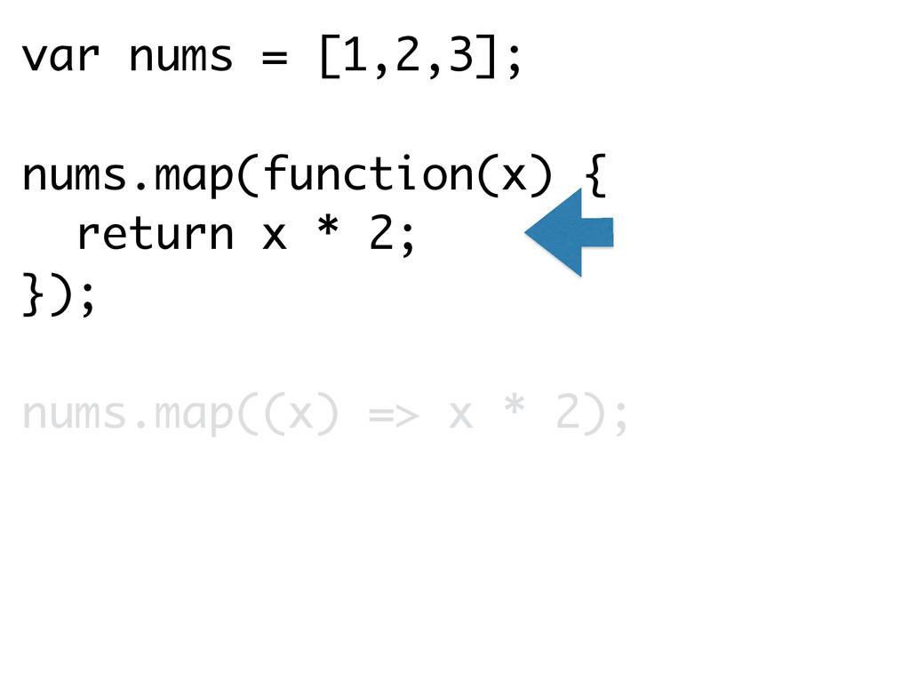 var nums = [1,2,3]; ! nums.map(function(x) { re...