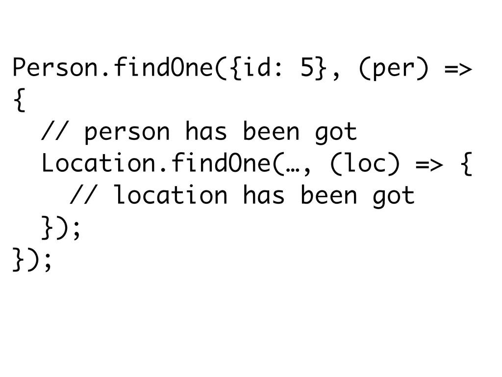 Person.findOne({id: 5}, (per) => { // person ha...