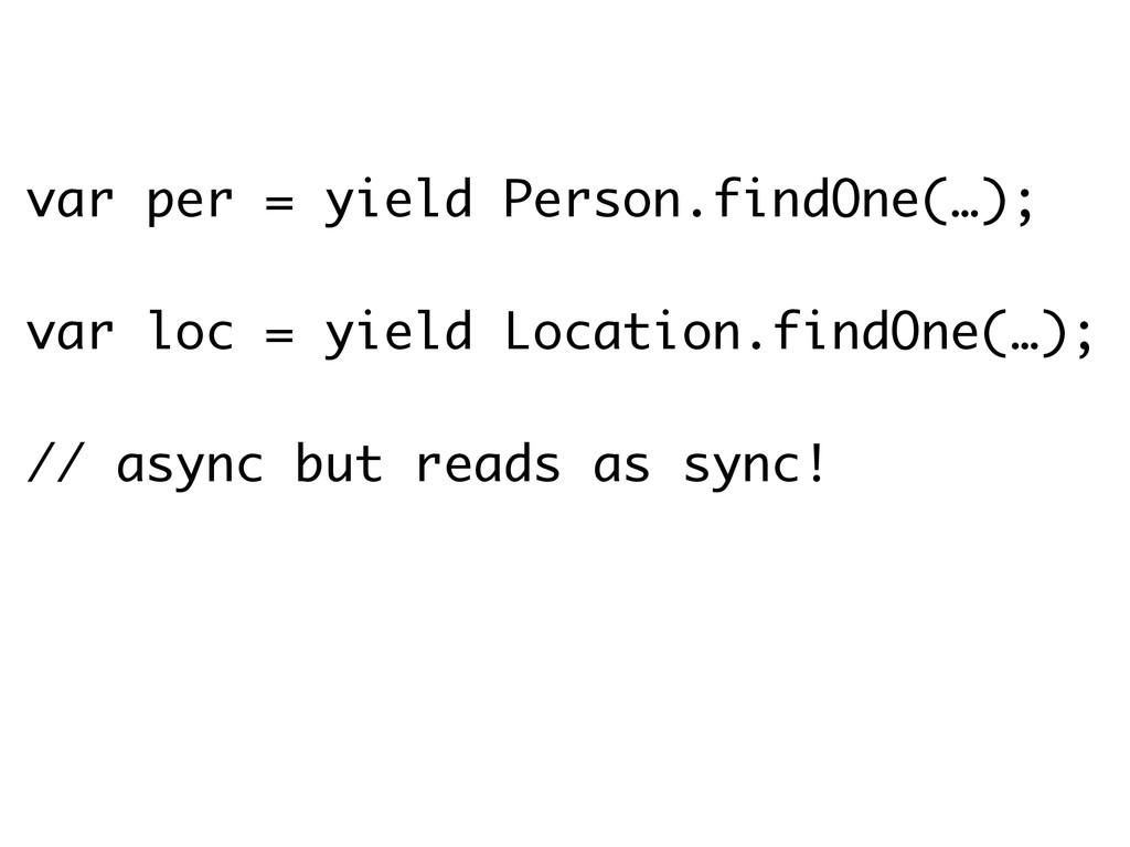 var per = yield Person.findOne(…); ! var loc = ...