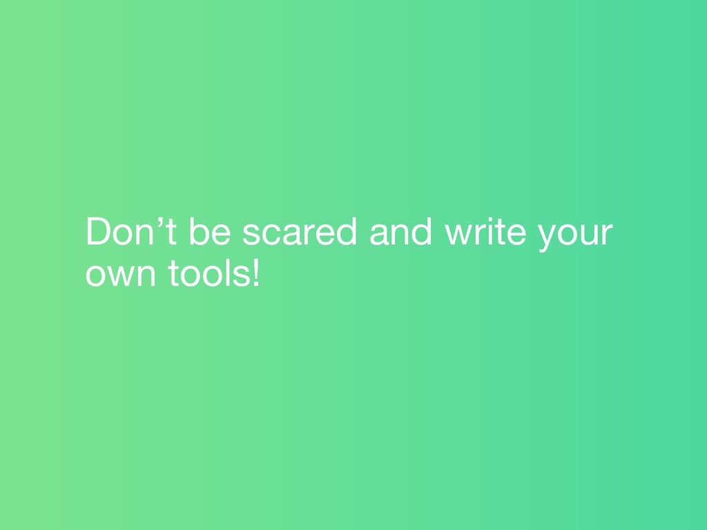 Don't be scared and write your own tools!