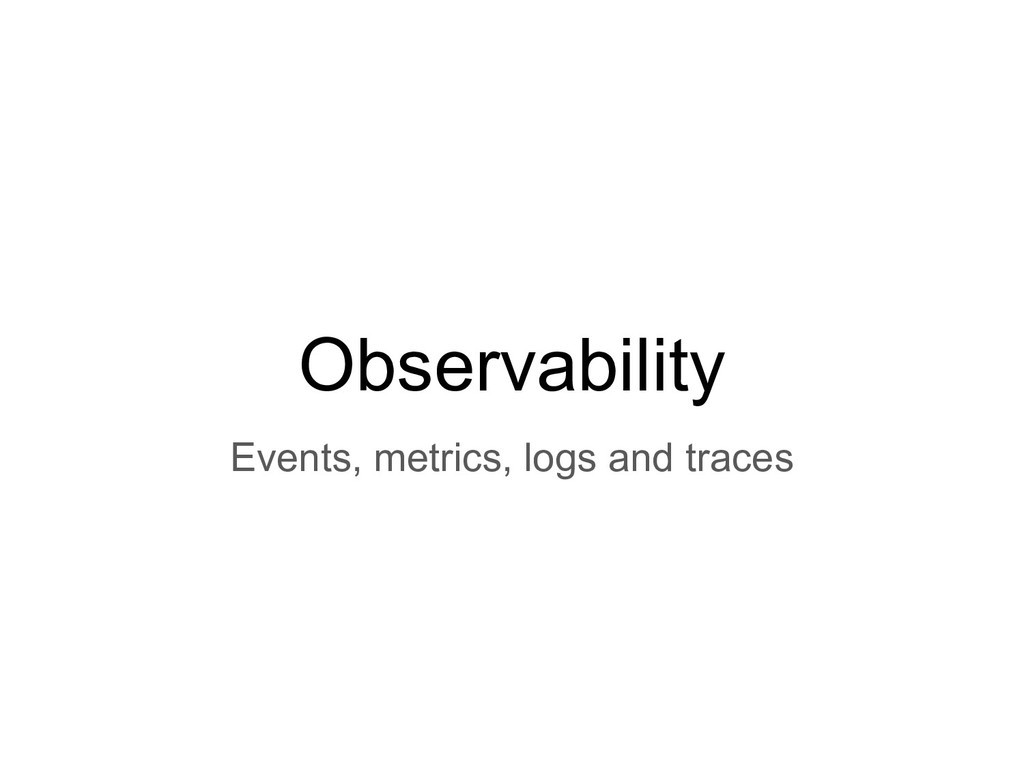 Observability Events, metrics, logs and traces