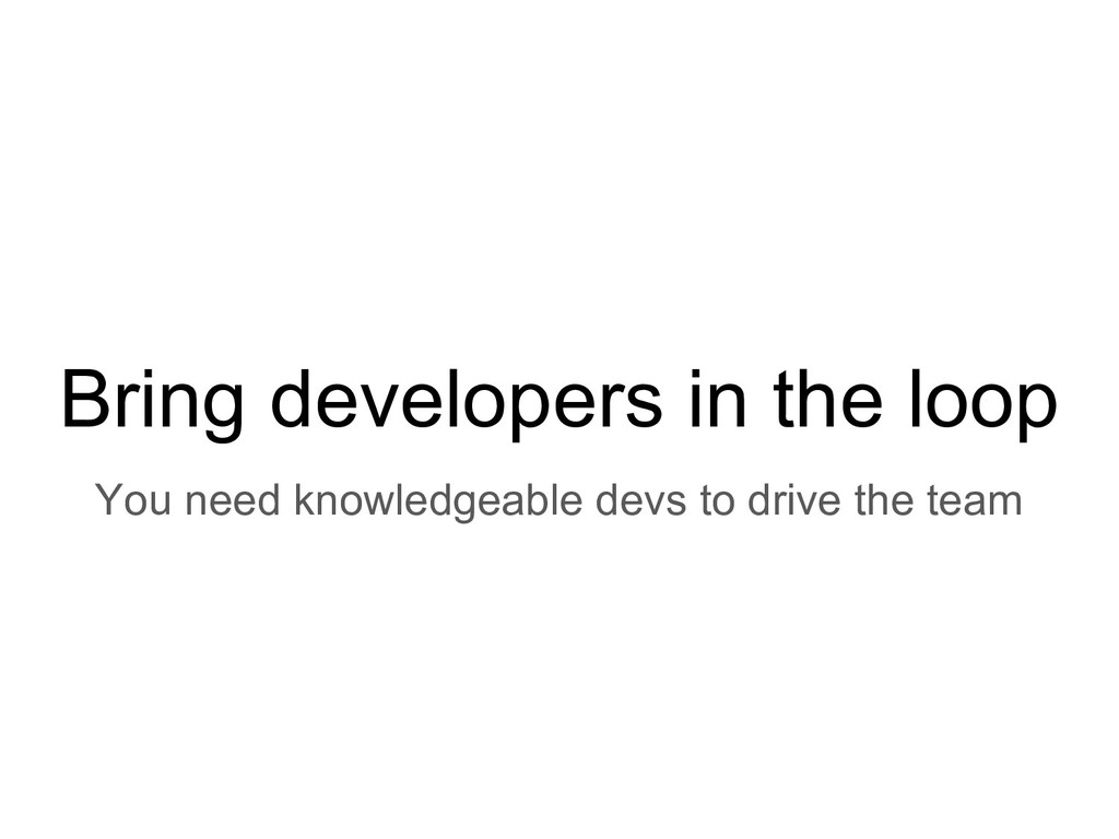 Bring developers in the loop You need knowledge...