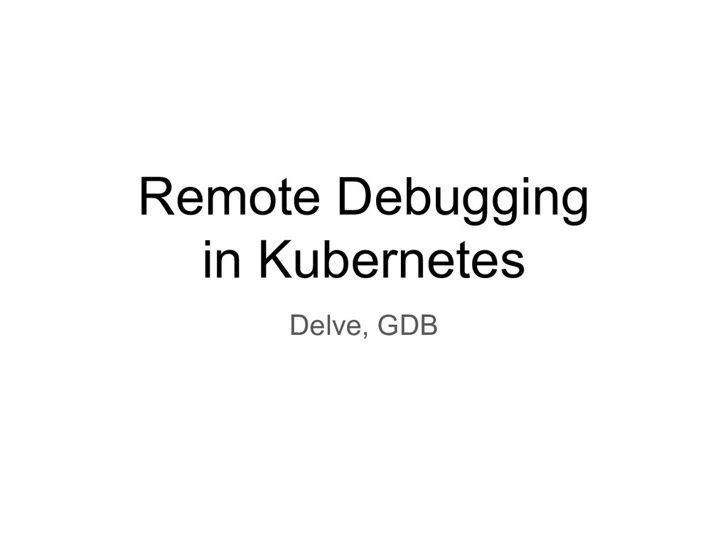 Remote Debugging in Kubernetes Delve, GDB