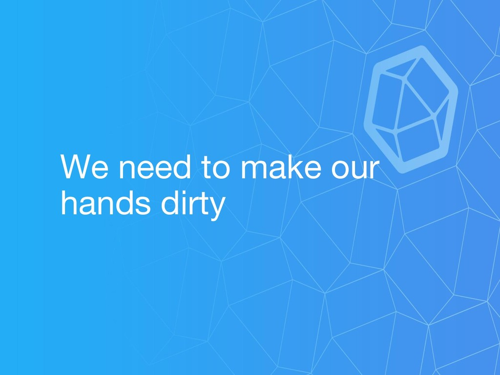 We need to make our hands dirty