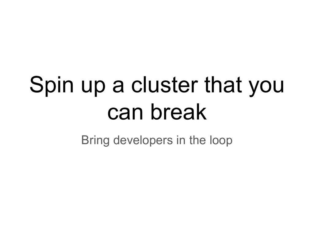 Spin up a cluster that you can break Bring deve...