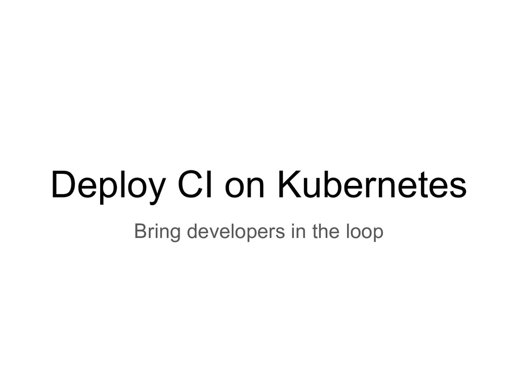 Deploy CI on Kubernetes Bring developers in the...