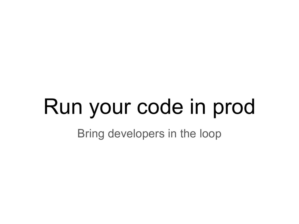 Run your code in prod Bring developers in the l...